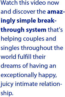 Watch this video now and discover the amazingly simple breakthrough system that's helping couples and singles throughout the world fulfill their dreams of having an exceptionally happy, juicy intimate relationship.